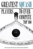 Greatest Squash Players to Ever Compete: Top 100 ebook by alex trostanetskiy