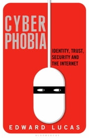 Cyberphobia - Identity, Trust, Security and the Internet ebook by Edward Lucas