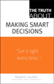 The Truth About Making Smart Decisions ebook by Robert E. Gunther