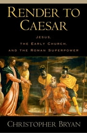 Render to Caesar - Jesus, the Early Church, and the Roman Superpower ebook by Christopher Bryan
