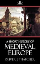 A Short History of Medieval Europe ebook by Oliver J. Thatcher