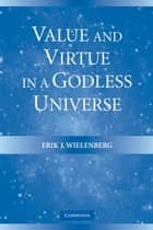Value and Virtue in a Godless Universe ebook by Erik J. Wielenberg