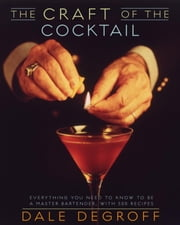 The Craft of the Cocktail - Everything You Need to Know to Be a Master Bartender, with 500 Recipes ebook by Dale DeGroff