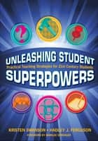 Unleashing Student Superpowers - Practical Teaching Strategies for 21st Century Students ebook by Hadley J. Ferguson, Kristen N. Swanson