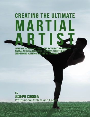 Creating the Ultimate Martial Artist: Learn the Secrets and Tricks Used By the Best Professional Martial Artists and Coaches to Improve Your Fitness, Conditioning, Nutrition, and Mental Toughness ebook by Joseph Correa