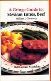 A Gringo Guide to: Mexican entrees, Beef ebook by William J. Conaway