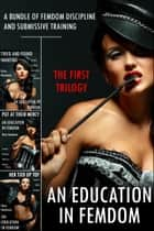 An Education in Femdom: The First Trilogy (A Bundle of Femdom Discipline and Submissive Training) ebook by Nina Nauheim