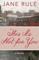 This Is Not for You - A Novel ebook by Jane Rule