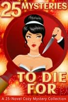 25 Mysteries To Die For: A 25-Novel Cozy Mystery Collection eBook von Ava Mallory,Lisa B. Thomas,Geraldine Evans,J.D. Winters,Anne R. Tan,Elisabeth Crabtree,Caroline Mickelson,Nikki Haverstock,Nell Goddin,Cate Dean,Sherri Bryan,Savannah Mae,Siboney Webber,Pepper Hayes,Colleen Cross,N. Gemini Sasson,Maggie West,Frankie Bow,Anna Celeste Burke,N.M. Howell,Alannah Foley,Alannah Rogers,Carolyn L Dean