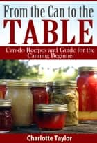 From the Can to the Table - Can-do Recipes and Guide for the Canning Beginner ebook by Charlotte Taylor