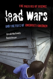 Lead Wars - The Politics of Science and the Fate of America's Children ebook by Gerald Markowitz,David Rosner