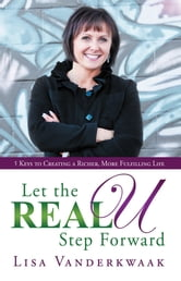 Let the Real U Step Forward - 5 Keys to Creating a Richer, More Fulfilling Life ebook by Lisa Vanderkwaak