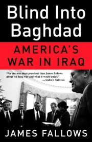 Blind Into Baghdad - America's War in Iraq ebook by James Fallows
