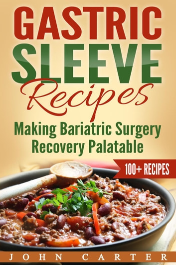 Gastric Sleeve Recipes: Making Bariatric Surgery Recovery Palatable eBook by John Carter