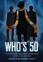 Who's 50 - The 50 Doctor Who Stories to Watch Before You Die eBook by Graeme Burk, Robert Smith?