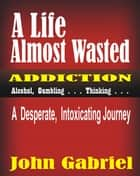 A Life Almost Wasted ebook by John Gabriel