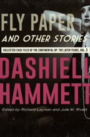 Fly Paper and Other Stories - Collected Case Files of the Continental Op: The Later Years, Volume 3 ebook by Dashiell Hammett, Richard Layman, Julie M. Rivett