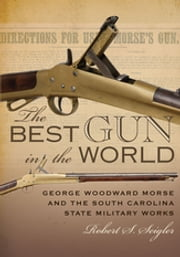 The Best Gun in the World - George Woodward Morse and the South Carolina State Military Works ebook by Robert S. Seigler