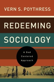 Redeeming Sociology - A God-Centered Approach ebook by Vern S. Poythress
