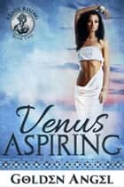 Venus Aspiring - Venus Rising Quartet, #2 ebook by Golden Angel