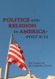 Politics and Religion In America--Post 9/11 ebook by RICHARD W. BLUMBERG, Ph.D.