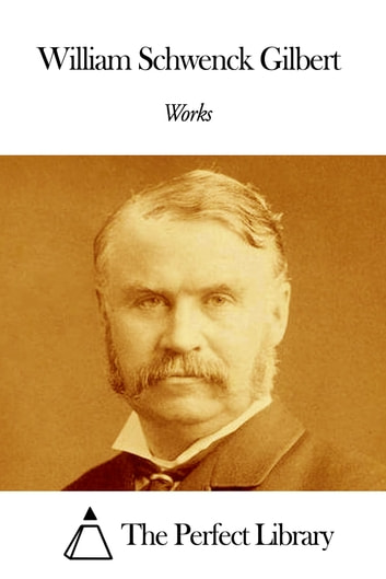Works of William Schwenck Gilbert ebook by William Schwenck Gilbert
