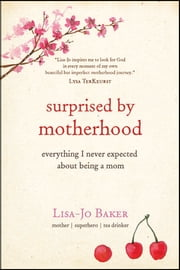 Surprised by Motherhood - Everything I Never Expected about Being a Mom ebook by Lisa-Jo Baker