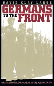 Germans to the Front - West German Rearmament in the Adenauer Era ebook by David Clay Large