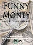 Funny Money: Adapting to a Down Economy ebook by Art Powell