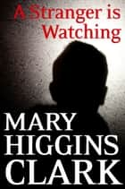 A Stranger Is Watching ebook by Mary Higgins Clark