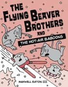 The Flying Beaver Brothers and the Hot Air Baboons ebook by Maxwell Eaton, III