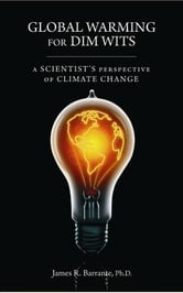 Global Warming for Dim Wits: A Scientist's Perspective of Climate Change ebook by Barrante, James R.