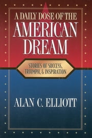 A Daily Dose of the American Dream - Stories of Success, Triumph, and Inspiration ebook by Alan Elliott