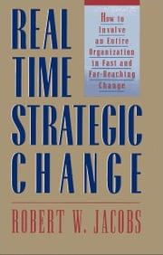 Real Time Strategic Change - How to Involve an Entire Organization in Fast and Far-Reaching Change ebook by Robert H. Jacobs