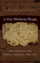A Very Mutinous People - The Struggle for North Carolina, 1660-1713 ebook by Noeleen McIlvenna