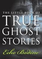 The Little Book of True Ghost Stories ebook by Echo Bodine
