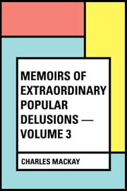 Memoirs of Extraordinary Popular Delusions — Volume 3 ebook by Charles Mackay