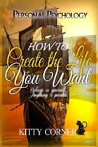 How to Create the Life You Want - Mental Health, Feeling Good, Positive Thinking, Self-Esteem ebook by Kitty Corner
