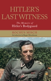 Hitler's Last Witness - The Memoirs of Hitler's Bodyguard ebook by Rochus Misch