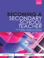 Becoming a Secondary School Teacher - How to Make a Success of your Initial Teacher Training and Induction ebook by Peter Fleming