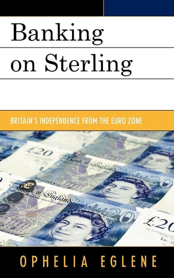 Banking on Sterling - Britain's Independence from the Euro Zone ebook by Ophelia Eglene
