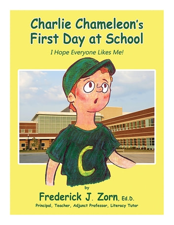 Charlie Chameleon's First Day At School - I Hope Everyone Likes Me! ebook by Frederick J. Zorn