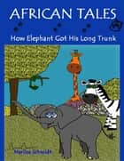 African Tales: How Elephant Got His Long Trunk ebook by Marlize Schmidt