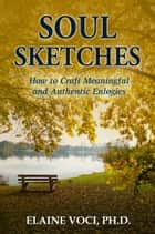 Soul Sketches: How to Craft Meaningful and Authentic Eulogies ebook by Elaine Voci, Ph.D.