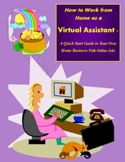 How to Work from Home as a Virtual Assistant - A Quick Start Guide to Your Own Home Business and Online Jobs ebook by Sharon Copeland
