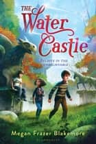 The Water Castle ebook by Megan Frazer Blakemore