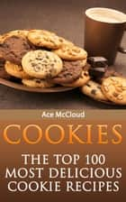 Cookies: The Top 100 Most Delicious Cookie Recipes ebook by Ace McCloud