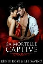 Sa Mortelle Captive ebook by Renee Rose, Lee Savino