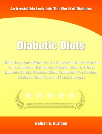 Diabetic Diets - What They Don't Want You To Know About Pre Diabetes Diet, Diabetes Diet Menu, Diabetic Diets 101 Best Diabetic Foods, Diabetic Diets Cookbook For Seniors, Diabetic Diets Fast And Quick Recipes ebook by Nathan Guzman