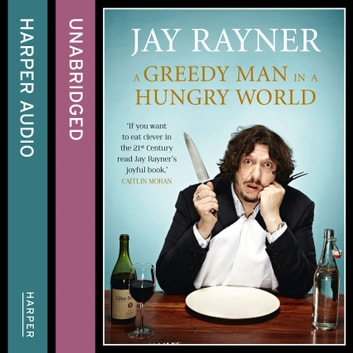 A Greedy Man in a Hungry World: How (almost) everything you thought you knew about food is wrong audiobook by Jay Rayner